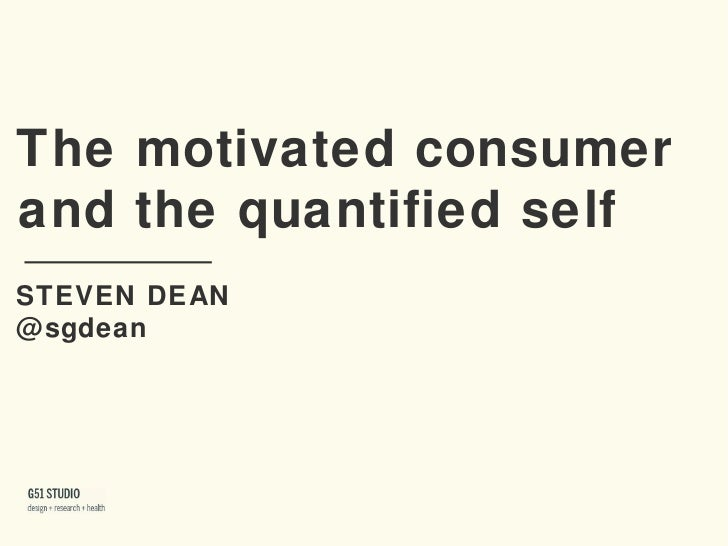 The motivated consumer!and the quantified self!STEVEN DEAN!@sgdean!