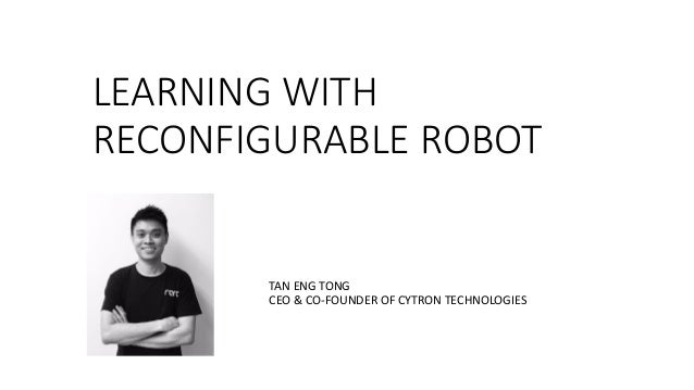 LEARNING	WITH	 RECONFIGURABLE	ROBOT TAN	ENG	TONG CEO	&	CO-FOUNDER	OF	CYTRON	TECHNOLOGIES