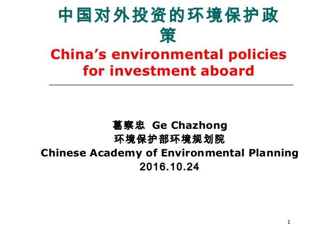1 中国对外投资的环境保护政 策 China's environmental policies for investment aboard 葛察忠 Ge Chazhong 环境保护部环境规划院 Chinese Academy of Enviro...