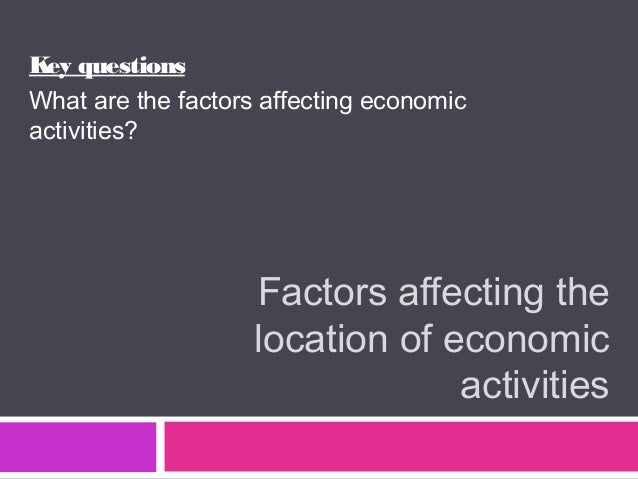 Factors affecting the location of economic activities Key questions What are the factors affecting economic activities?