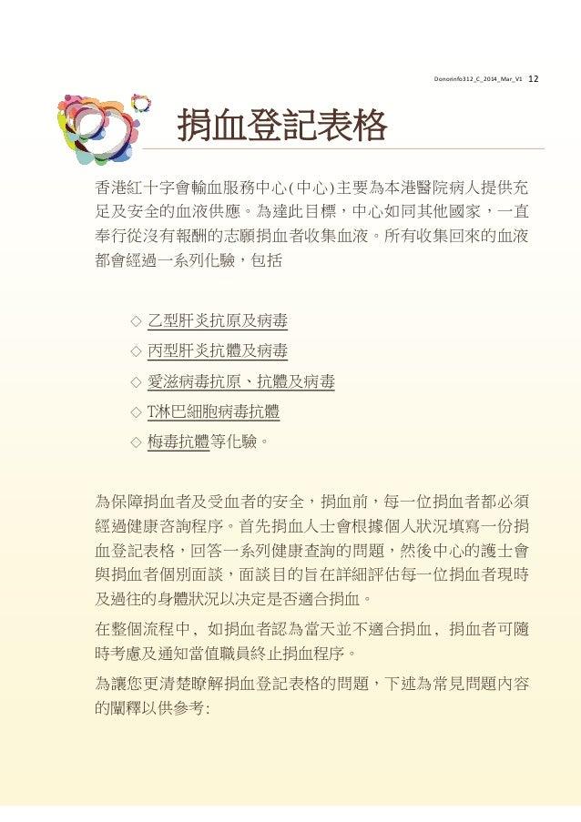 12 香港紅十字會輸血服務中心(中心)主要為本港醫院病人提供充 足及安全的血液供應。為達此目標,中心如同其他國家,一直 奉行從沒有報酬的志願捐血者收集血液。所有收集回來的血液 都會經過一系列化驗,包括 ◇ 乙型肝炎抗原及病毒 ◇ 丙型肝炎抗體及...