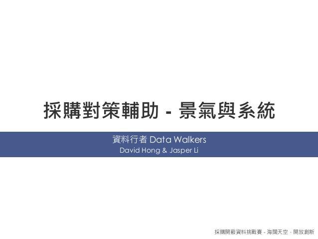 採購對策輔助 - 景氣與系統 資料行者 Data Walkers 採購開竅資料挑戰賽 - 海闊天空,開放創新 David Hong & Jasper Li
