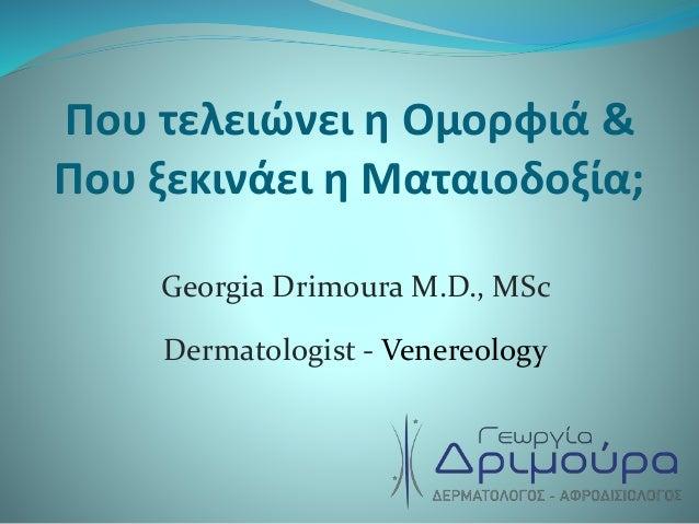Που τελειώνει η Ομορφιά & Που ξεκινάει η Ματαιοδοξία; Georgia Drimoura M.D., MSc Dermatologist - Venereology