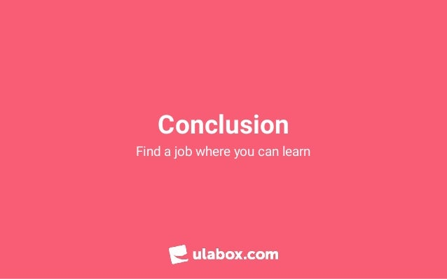 Conclusion Find a job where you can learn