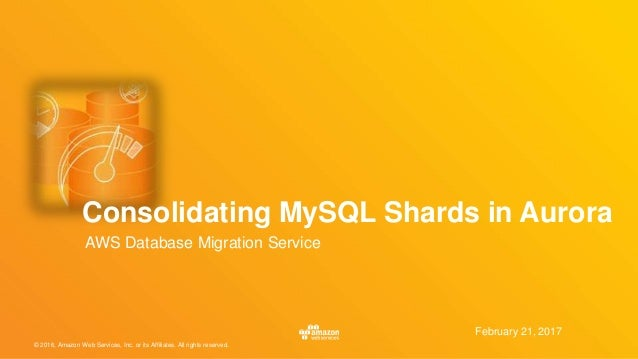 © 2016, Amazon Web Services, Inc. or its Affiliates. All rights reserved. February 21, 2017 Consolidating MySQL Shards in ...
