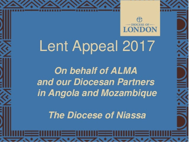 Lent Appeal 2017 On behalf of ALMA and our Diocesan Partners in Angola and Mozambique The Diocese of Niassa