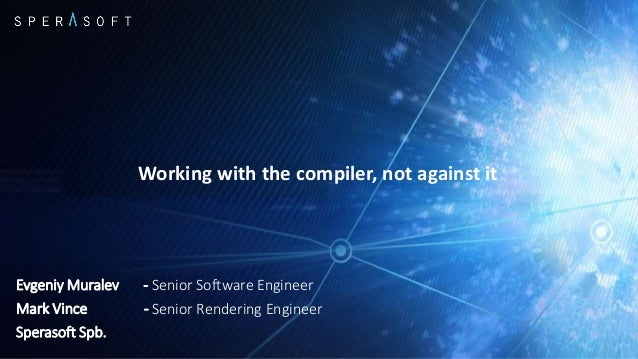 Working with the compiler, not against it Evgeniy Muralev - Senior Software Engineer Mark Vince - Senior Rendering Enginee...