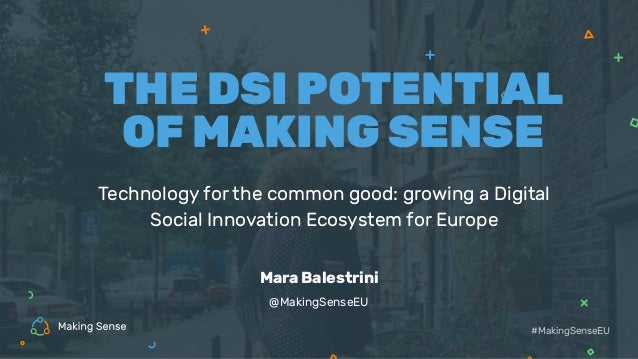 Technology for the common good: growing a Digital Social Innovation Ecosystem for Europe THE DSI POTENTIAL OF MAKING SENSE...
