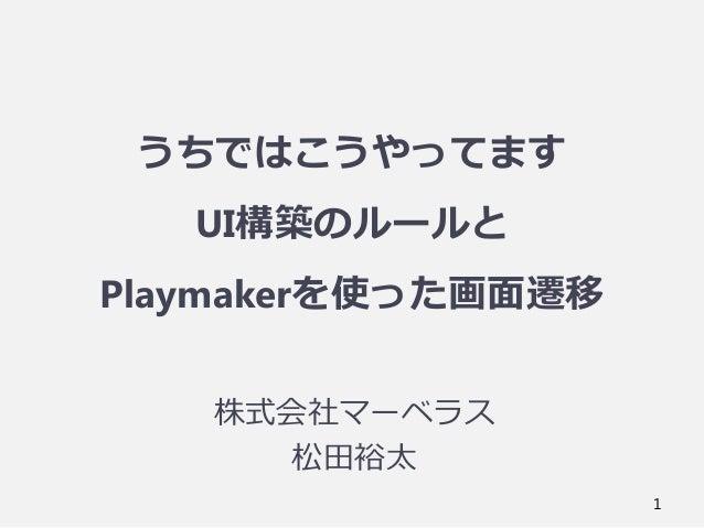 うちではこうやってます UI構築のルールと Playmakerを使った画面遷移 株式会社マーベラス 松田裕太 1