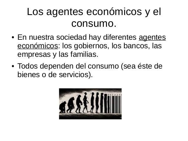 Los agentes económicos y el consumo. ● En nuestra sociedad hay diferentes agentes económicos: los gobiernos, los bancos, l...
