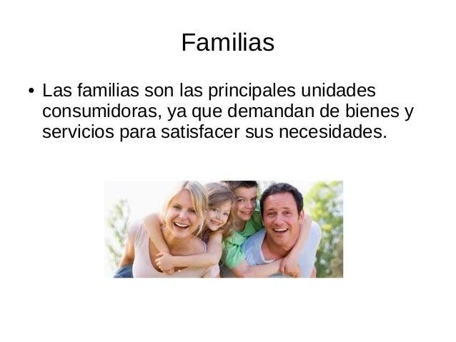 Familias ● Las familias son las principales unidades consumidoras, ya que demandan de bienes y servicios para satisfacer s...
