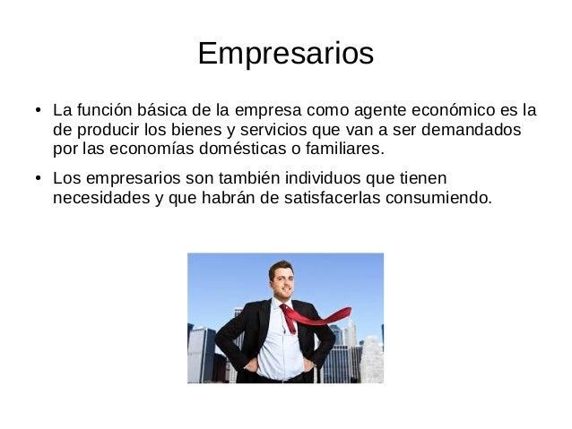 Empresarios ● La función básica de la empresa como agente económico es la de producir los bienes y servicios que van a ser...