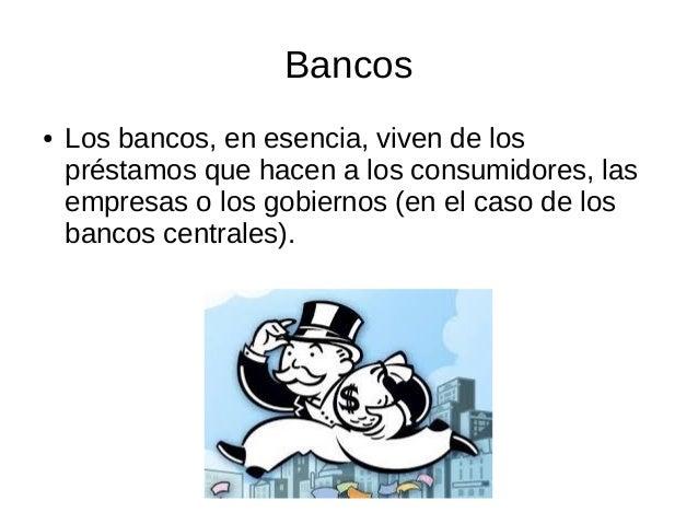 Bancos ● Los bancos, en esencia, viven de los préstamos que hacen a los consumidores, las empresas o los gobiernos (en el ...
