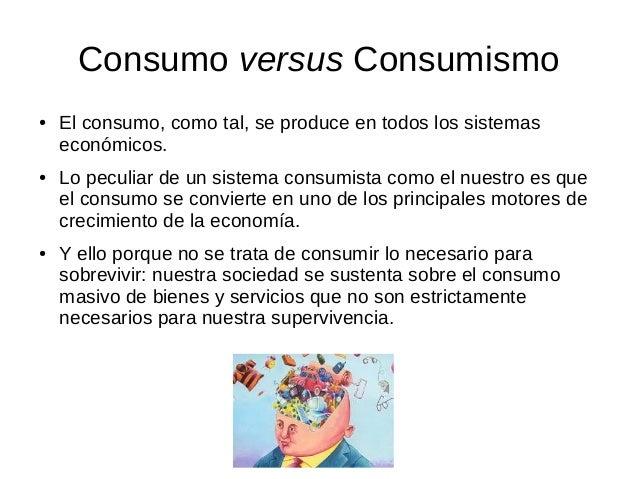 Consumo versus Consumismo ● El consumo, como tal, se produce en todos los sistemas económicos. ● Lo peculiar de un sistema...