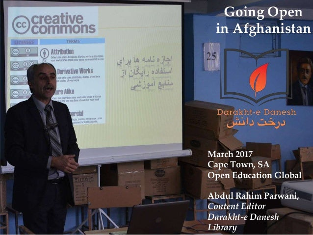 Going Open in Afghanistan March 2017 Cape Town, SA Open Education Global Abdul Rahim Parwani, Content Editor Darakht-e Dan...