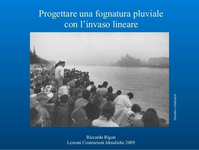 Progettare una fognatura pluviale con l'invaso lineare Riccardo Rigon Lezioni Costruzioni Idrauliche 2009 DanubioaBudapest