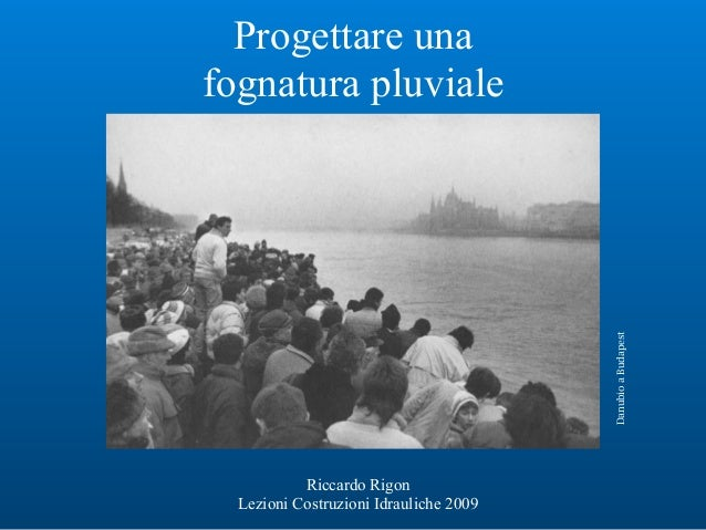 Progettare una fognatura pluviale Riccardo Rigon Lezioni Costruzioni Idrauliche 2009 DanubioaBudapest
