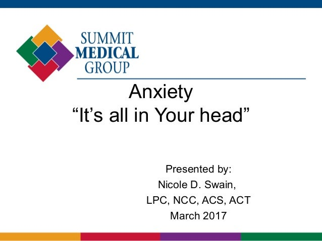 """Anxiety """"It's all in Your head"""" Presented by: Nicole D. Swain, LPC, NCC, ACS, ACT March 2017"""
