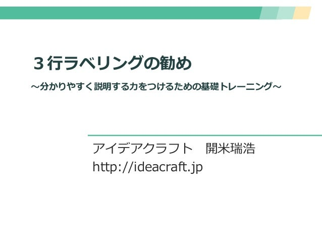 3行ラベリングの勧め ~分かりやすく説明する力をつけるための基礎トレーニング~ アイデアクラフト 開米瑞浩 http://ideacraft.jp