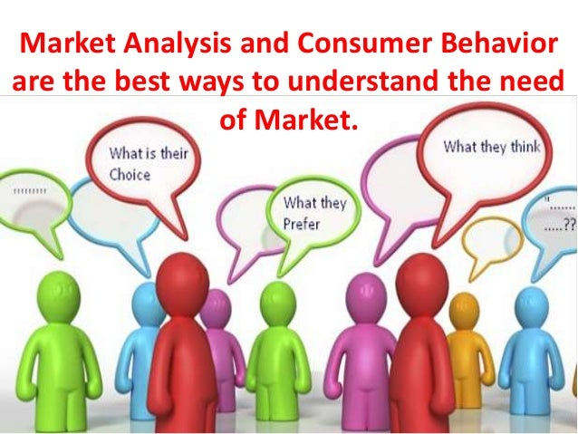 Market Analysis and Consumer Behavior are the best ways to understand the need of Market.