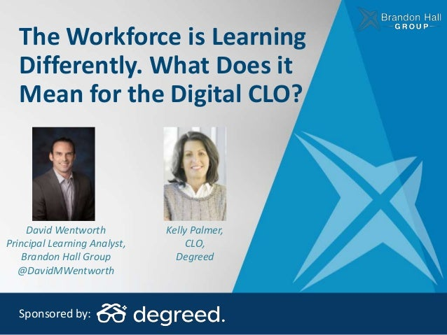 The Workforce is Learning Differently. What Does it Mean for the Digital CLO? Sponsored by: David Wentworth Principal Lear...