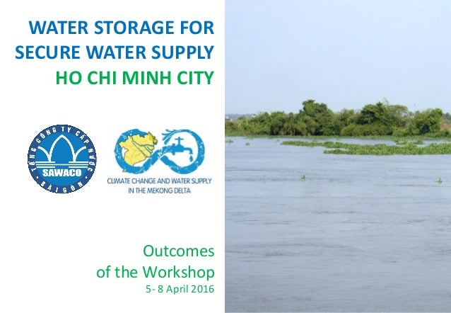 WATER STORAGE FOR SECURE WATER SUPPLY HO CHI MINH CITY Outcomes of the Workshop 5- 8 April 2016