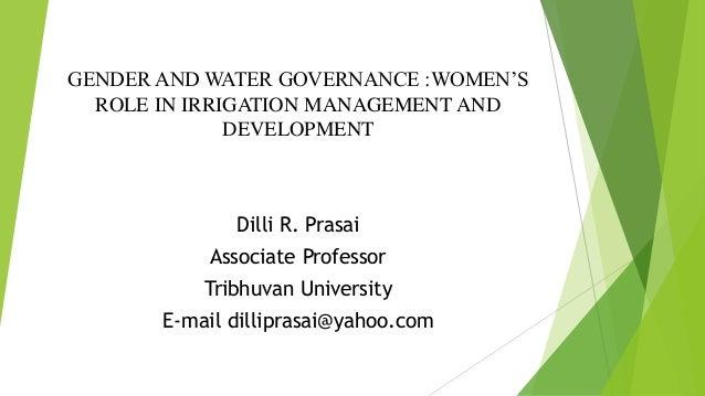 GENDER AND WATER GOVERNANCE :WOMEN'S ROLE IN IRRIGATION MANAGEMENT AND DEVELOPMENT Dilli R. Prasai Associate Professor Tri...