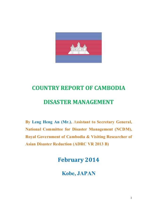 1 COUNTRY REPORT OF CAMBODIA DISASTER MANAGEMENT By Leng Heng An (Mr.), Assistant to Secretary General, National Committee...
