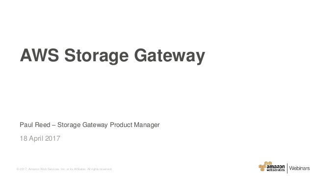 © 2017, Amazon Web Services, Inc. or its Affiliates. All rights reserved. Paul Reed – Storage Gateway Product Manager 18 A...