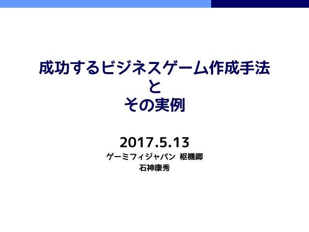 成功するビジネスゲーム作成手法 と その実例 2017.5.13 ゲーミフィジャパン 枢機卿 石神康秀