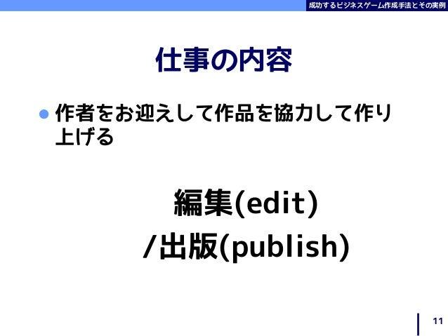 成功するビジネスゲーム作成手法とその実例 仕事の内容  作者をお迎えして作品を協力して作り 上げる 編集(edit) /出版(publish) 11