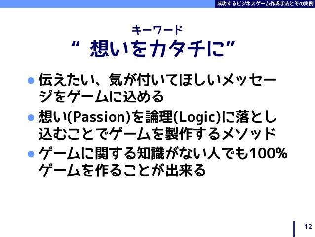 """成功するビジネスゲーム作成手法とその実例 キーワード """"想いをカタチに""""  伝えたい、気が付いてほしいメッセー ジをゲームに込める  想い(Passion)を論理(Logic)に落とし 込むことでゲームを製作するメソッド  ゲームに関する..."""