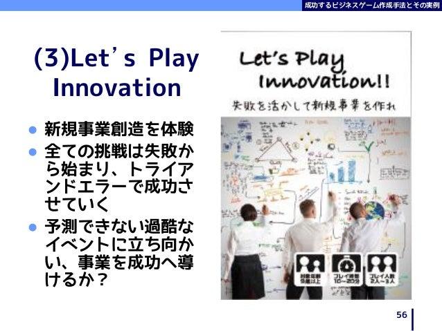 成功するビジネスゲーム作成手法とその実例 (3)Let's Play Innovation  新規事業創造を体験  全ての挑戦は失敗か ら始まり、トライア ンドエラーで成功さ せていく  予測できない過酷な イベントに立ち向か い、事業を...