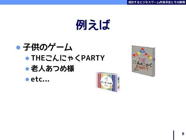 成功するビジネスゲーム作成手法とその実例 例えば  子供のゲーム  THEこんにゃくPARTY  老人あつめ様  etc... 8