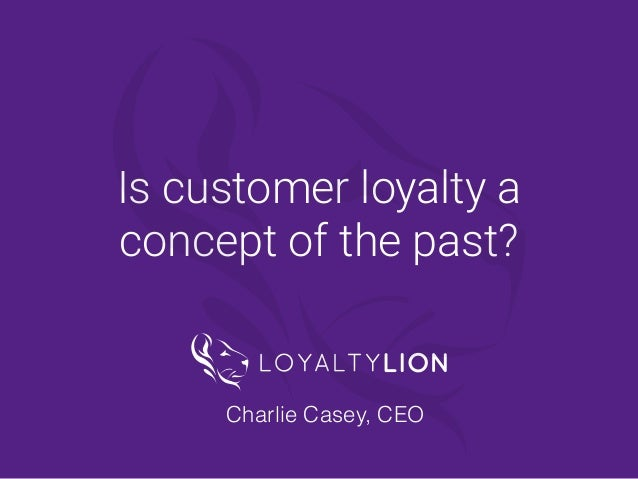 @LoyaltyLionHQ Is customer loyalty a concept of the past? Charlie Casey, CEO