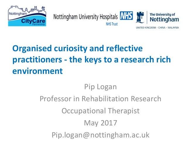 Pip Logan Professor in Rehabilitation Research Occupational Therapist May 2017 Pip.logan@nottingham.ac.uk Organised curios...