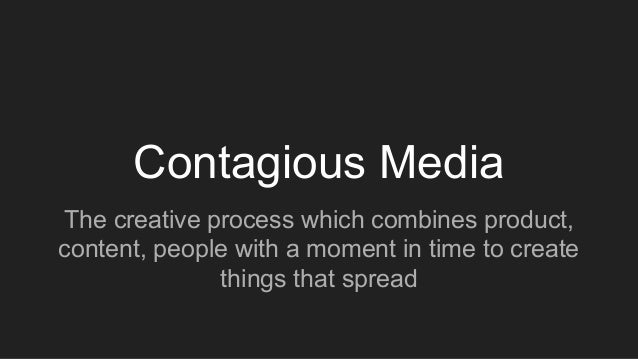 Contagious Media The creative process which combines product, content, people with a moment in time to create things that ...