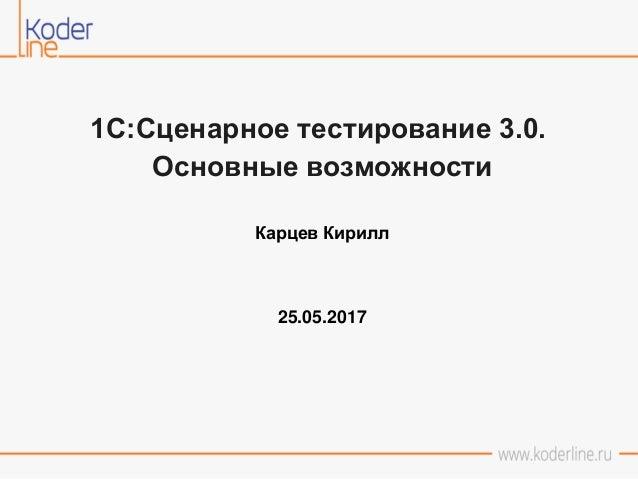 1С:Сценарное тестирование 3.0. Основные возможности Карцев Кирилл 25.05.2017