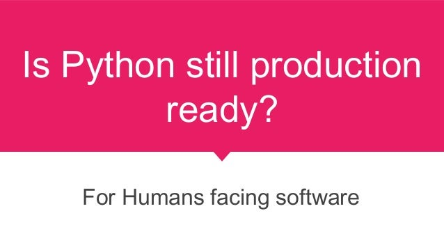 Is Python still production ready? For Humans facing software