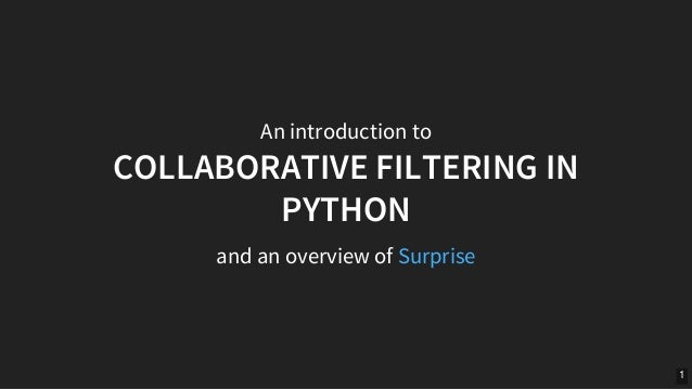 An	introduction	to COLLABORATIVE	FILTERING	IN PYTHON and	an	overview	of	Surprise 1