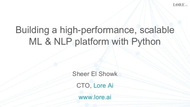 Building a high-performance, scalable ML & NLP platform with Python Sheer El Showk CTO, Lore Ai www.lore.ai
