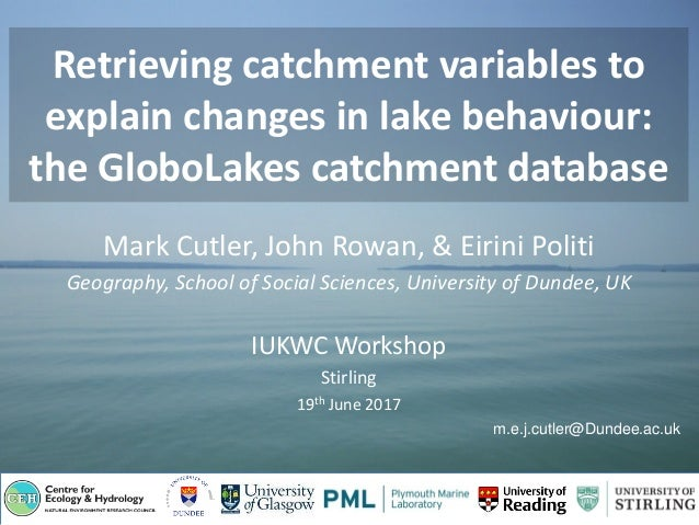 Retrieving catchment variables to explain changes in lake behaviour: the GloboLakes catchment database Mark Cutler, John R...