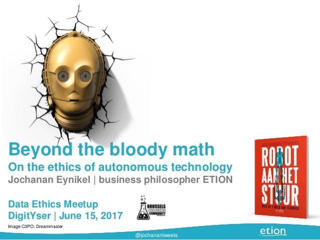 @jochanantweets Beyond the bloody math On the ethics of autonomous technology Jochanan Eynikel | business philosopher ETIO...