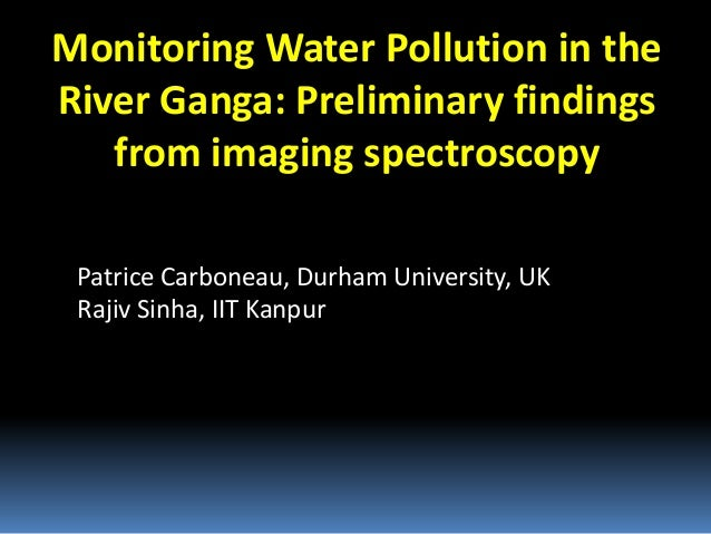 Monitoring Water Pollution in the River Ganga: Preliminary findings from imaging spectroscopy Patrice Carboneau, Durham Un...