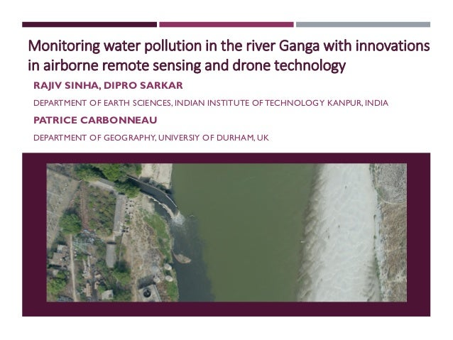 Monitoring water pollution in the river Ganga with innovations in airborne remote sensing and drone technology RAJIV SINHA...