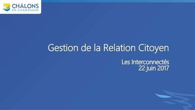 Gestion de la Relation Citoyen Les Interconnectés 22 juin 2017