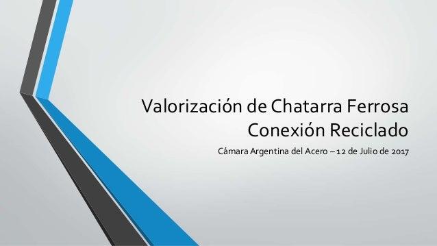 Valorización de Chatarra Ferrosa Conexión Reciclado CámaraArgentina del Acero – 12 de Julio de 2017
