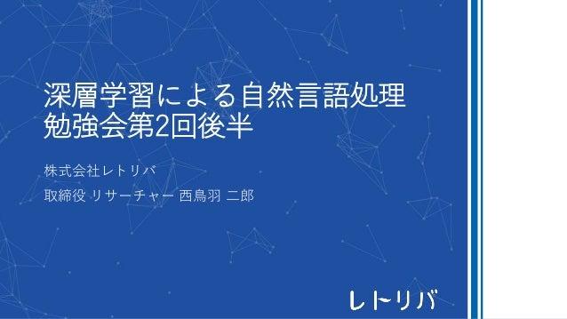深層学習による自然言語処理 勉強会第2回後半 株式会社レトリバ 取締役 リサーチャー 西鳥羽 二郎