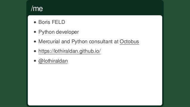 BorisFELD Pythondeveloper MercurialandPythonconsultantatOctobus https://lothiraldan.github.io/ @lothiraldan /me