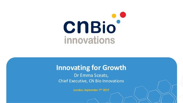 Innovating for Growth Dr Emma Sceats, Chief Executive, CN Bio Innovations London, September 7th 2017
